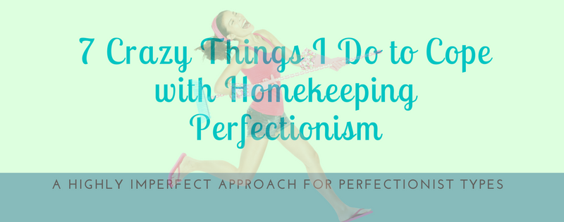 7 Crazy Things I Do to Cope with Homekeeping Perfectionism copy